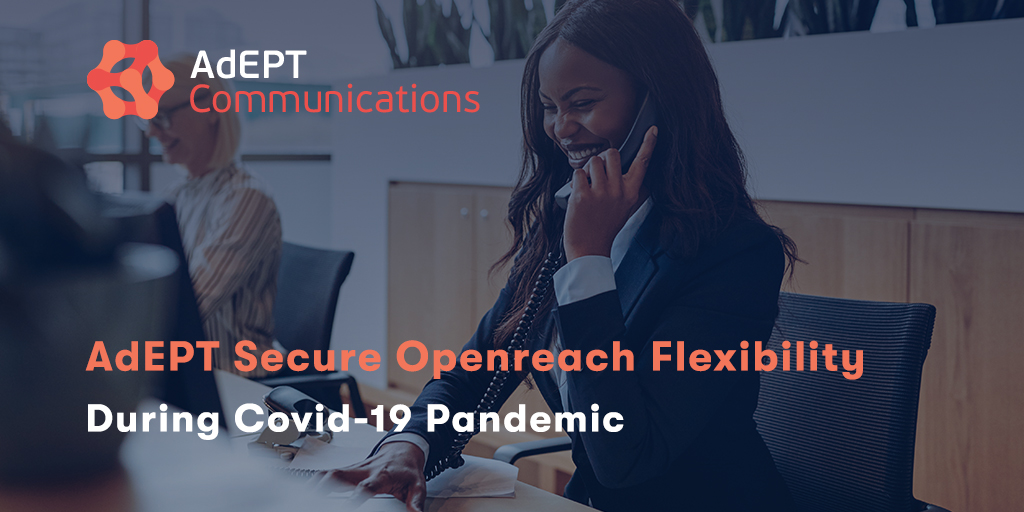 AdEPT Communications Secure Openreach Flexibility During Covid-19 Pandemic
